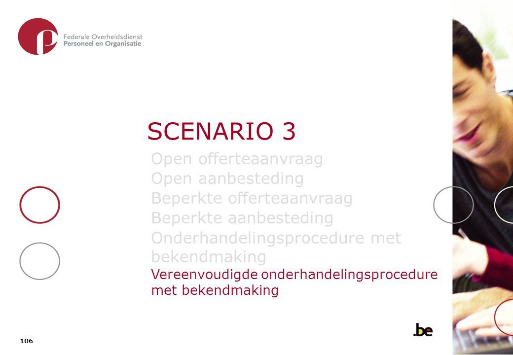 106 SCENARIO 3 Open offerteaanvraag Open aanbesteding Beperkte offerteaanvraag Beperkte aanbesteding Onderhandelingsprocedure met bekendmaking Vereenv