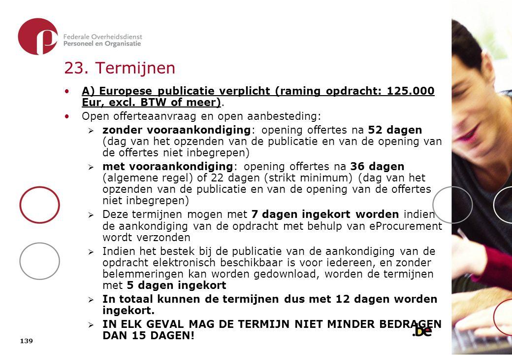 139 23. Termijnen A) Europese publicatie verplicht (raming opdracht: 125.000 Eur, excl. BTW of meer). Open offerteaanvraag en open aanbesteding:  zon