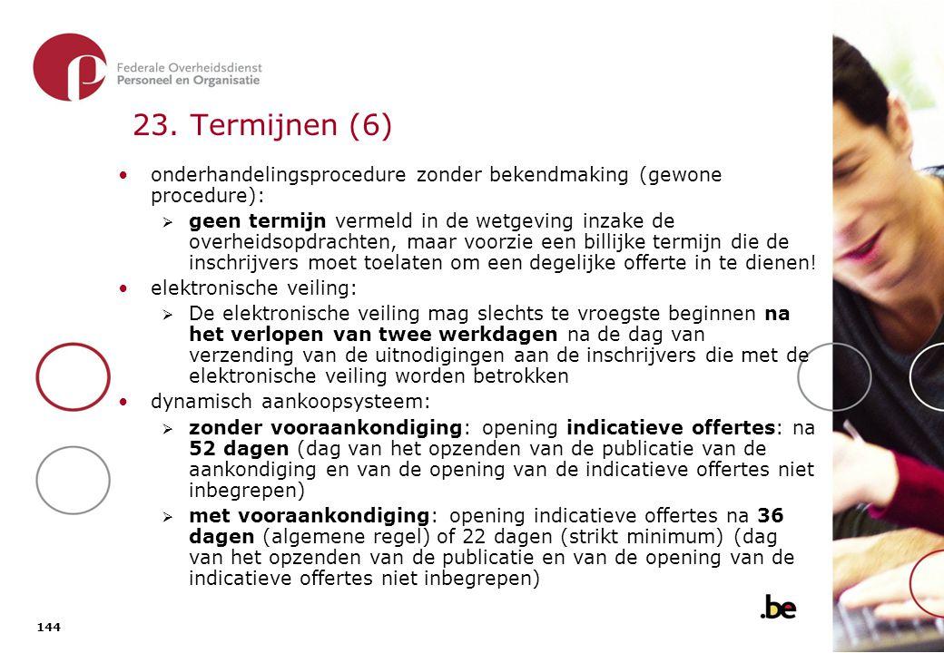144 23. Termijnen (6) onderhandelingsprocedure zonder bekendmaking (gewone procedure):  geen termijn vermeld in de wetgeving inzake de overheidsopdra