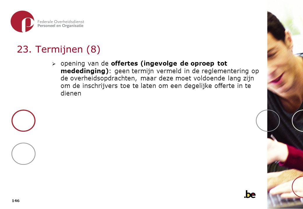 146 23. Termijnen (8)  opening van de offertes (ingevolge de oproep tot mededinging): geen termijn vermeld in de reglementering op de overheidsopdrac