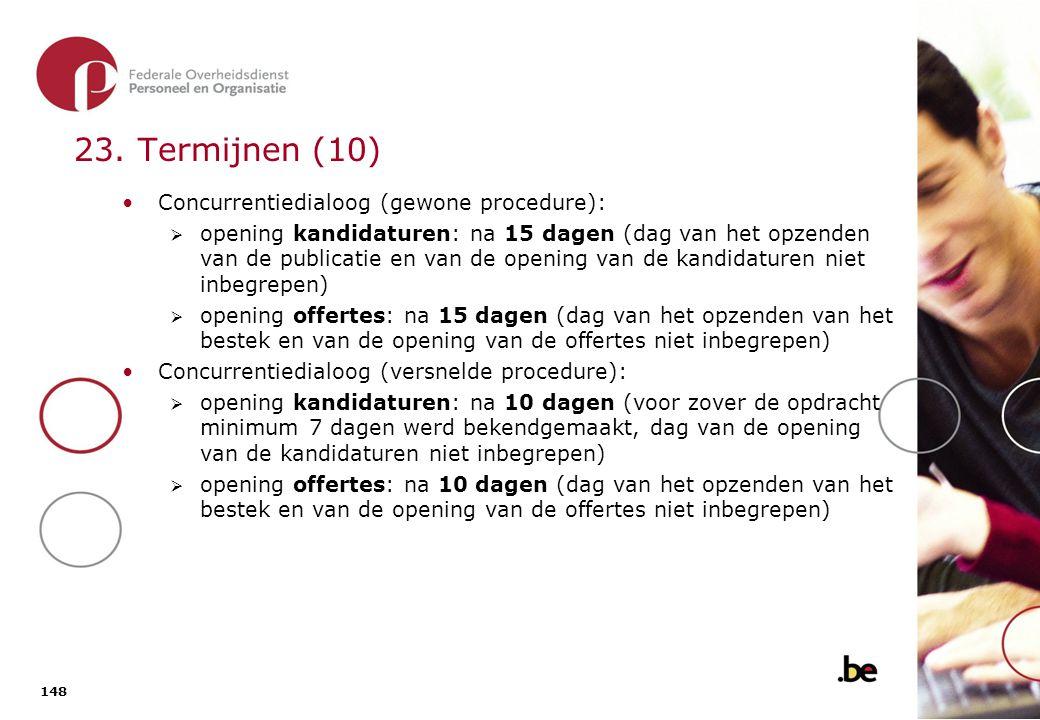 148 23. Termijnen (10) Concurrentiedialoog (gewone procedure):  opening kandidaturen: na 15 dagen (dag van het opzenden van de publicatie en van de o