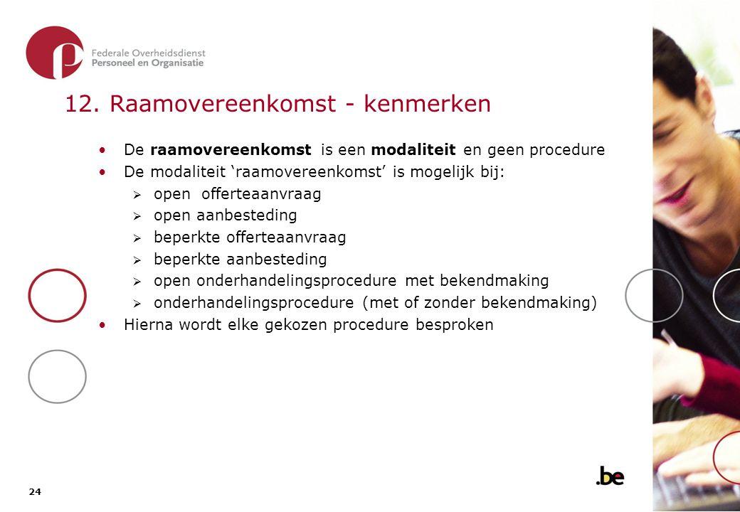 24 12. Raamovereenkomst - kenmerken De raamovereenkomst is een modaliteit en geen procedure De modaliteit 'raamovereenkomst' is mogelijk bij:  open o