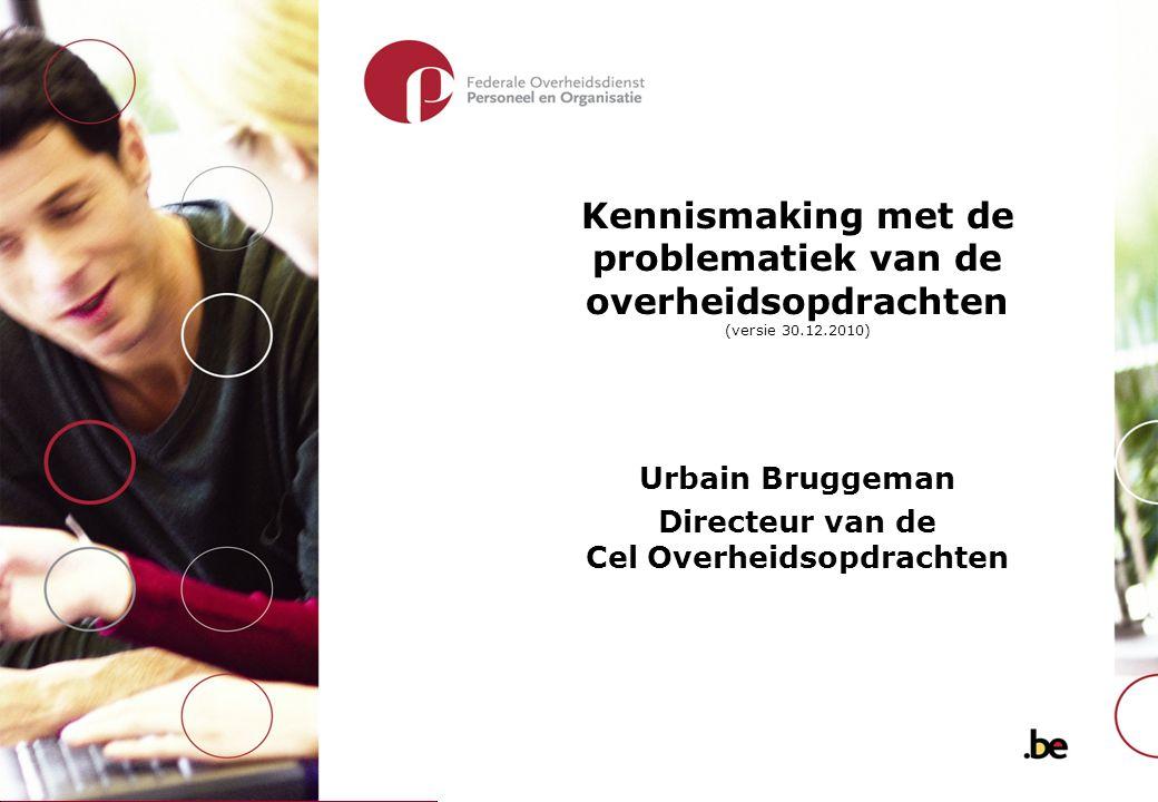 Kennismaking met de problematiek van de overheidsopdrachten (versie 30.12.2010) Urbain Bruggeman Directeur van de Cel Overheidsopdrachten