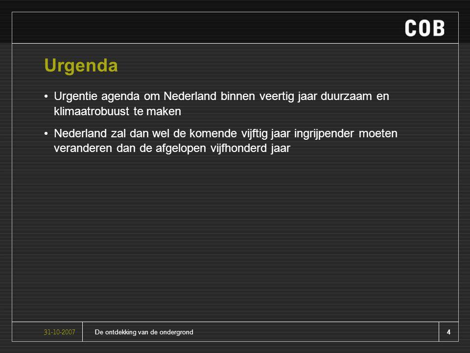 4De ontdekking van de ondergrond31-10-2007 Urgenda Urgentie agenda om Nederland binnen veertig jaar duurzaam en klimaatrobuust te maken Nederland zal dan wel de komende vijftig jaar ingrijpender moeten veranderen dan de afgelopen vijfhonderd jaar