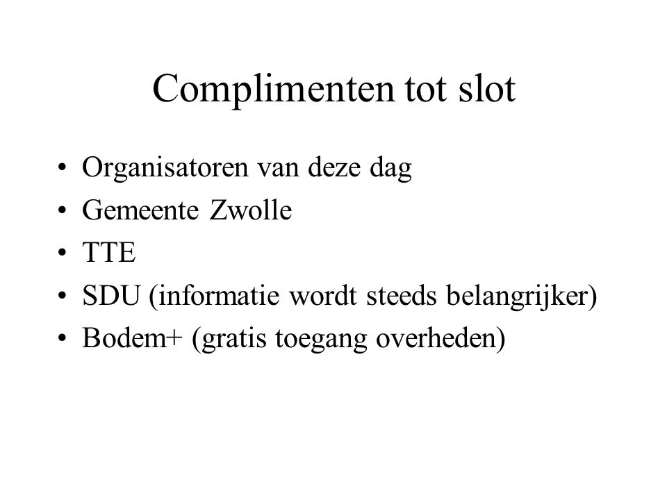 Complimenten tot slot Organisatoren van deze dag Gemeente Zwolle TTE SDU (informatie wordt steeds belangrijker) Bodem+ (gratis toegang overheden)
