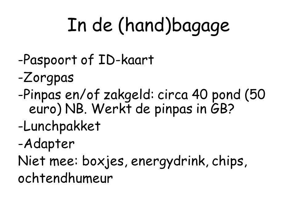 In de (hand)bagage -Paspoort of ID-kaart -Zorgpas -Pinpas en/of zakgeld: circa 40 pond (50 euro) NB. Werkt de pinpas in GB? -Lunchpakket -Adapter Niet