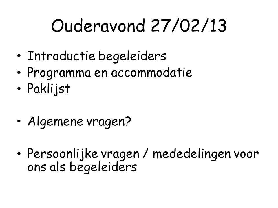 Ouderavond 27/02/13 Introductie begeleiders Programma en accommodatie Paklijst Algemene vragen? Persoonlijke vragen / mededelingen voor ons als begele