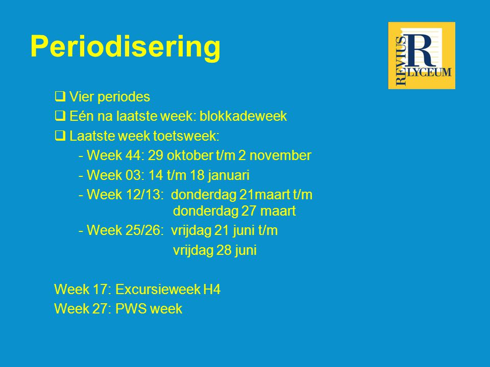 Periodisering  Vier periodes  Eén na laatste week: blokkadeweek  Laatste week toetsweek: - Week 44: 29 oktober t/m 2 november - Week 03: 14 t/m 18 januari - Week 12/13: donderdag 21maart t/m donderdag 27 maart - Week 25/26: vrijdag 21 juni t/m vrijdag 28 juni Week 17: Excursieweek H4 Week 27: PWS week