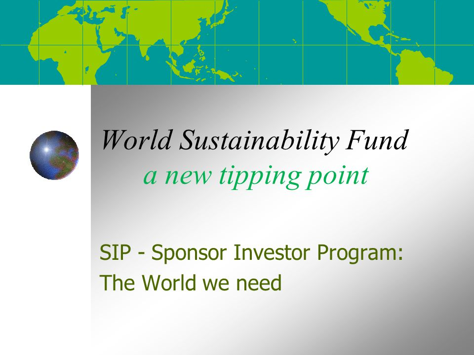World Sustainability Fund a new tipping point SIP - Sponsor Investor Program: The World we need