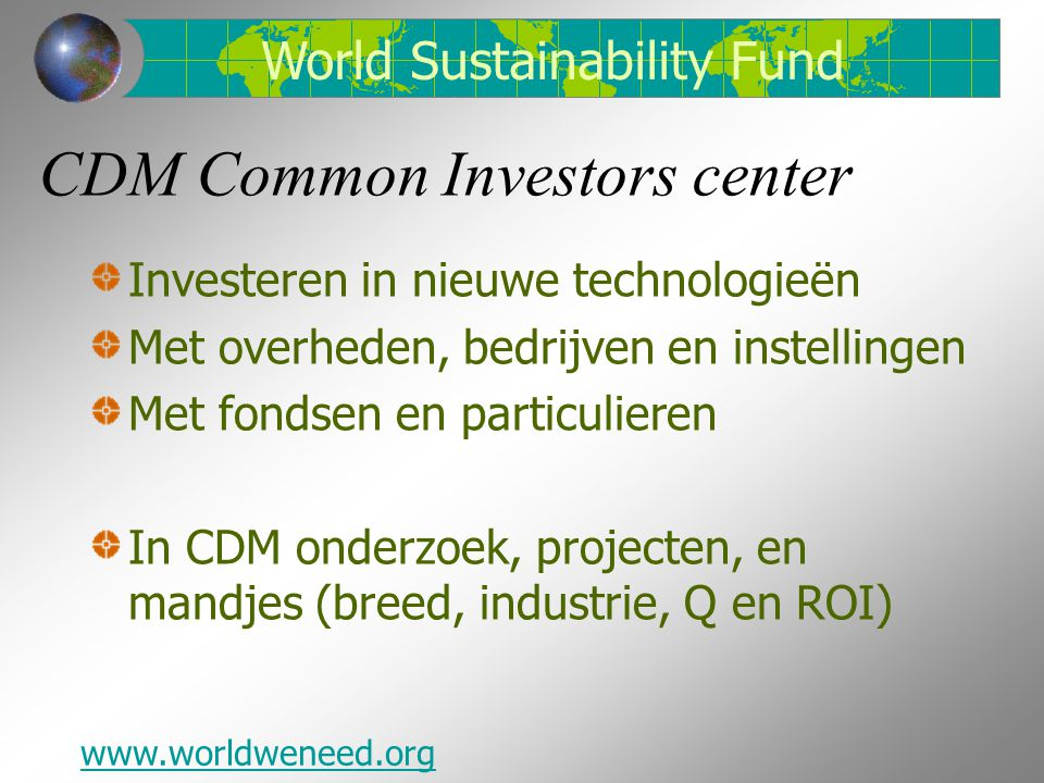 CDM Common Investors center Investeren in nieuwe technologieën Met overheden, bedrijven en instellingen Met fondsen en particulieren In CDM onderzoek, projecten, en mandjes (breed, industrie, Q en ROI) www.worldweneed.org World Sustainability Fund