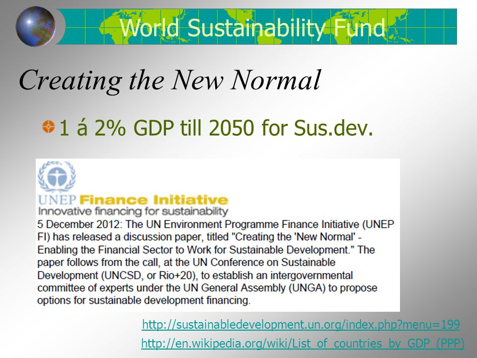 Creating the New Normal 1 á 2% GDP till 2050 for Sus.dev. http://sustainabledevelopment.un.org/index.php?menu=199 http://en.wikipedia.org/wiki/List_of