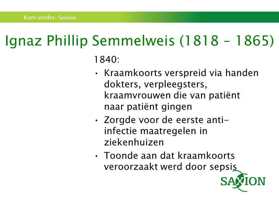 Kom verder. Saxion. Ignaz Phillip Semmelweis (1818 – 1865) 1840: Kraamkoorts verspreid via handen dokters, verpleegsters, kraamvrouwen die van patiënt