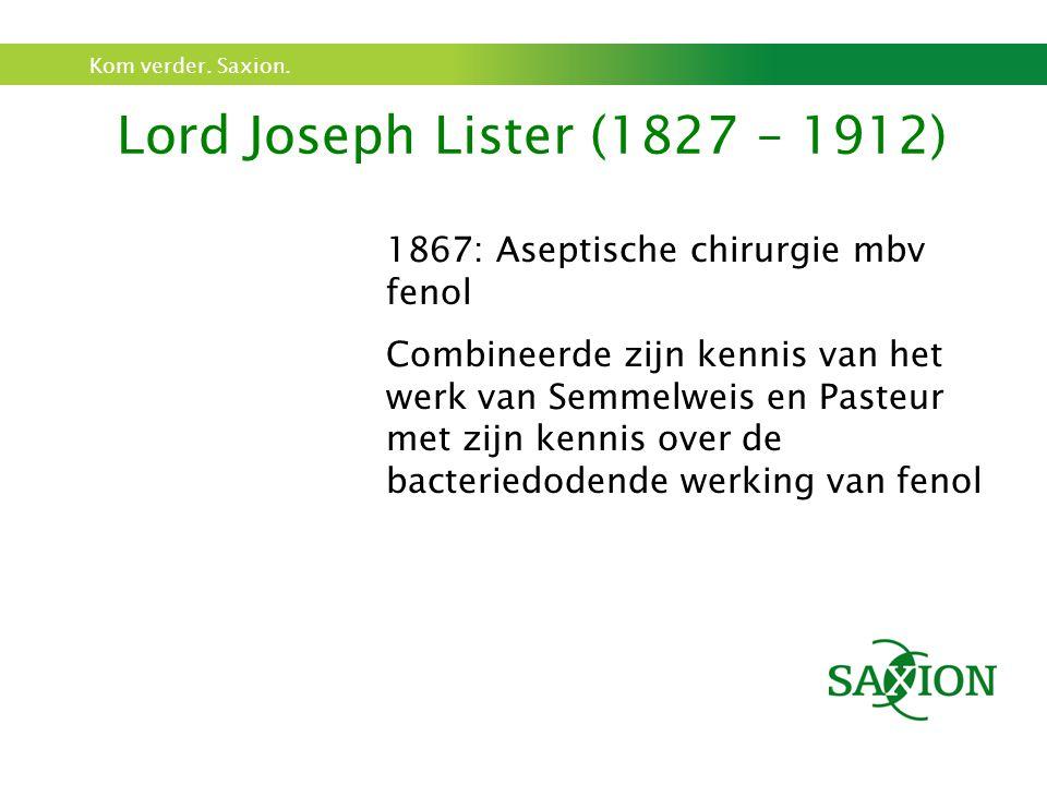Kom verder. Saxion. Lord Joseph Lister (1827 – 1912) 1867: Aseptische chirurgie mbv fenol Combineerde zijn kennis van het werk van Semmelweis en Paste