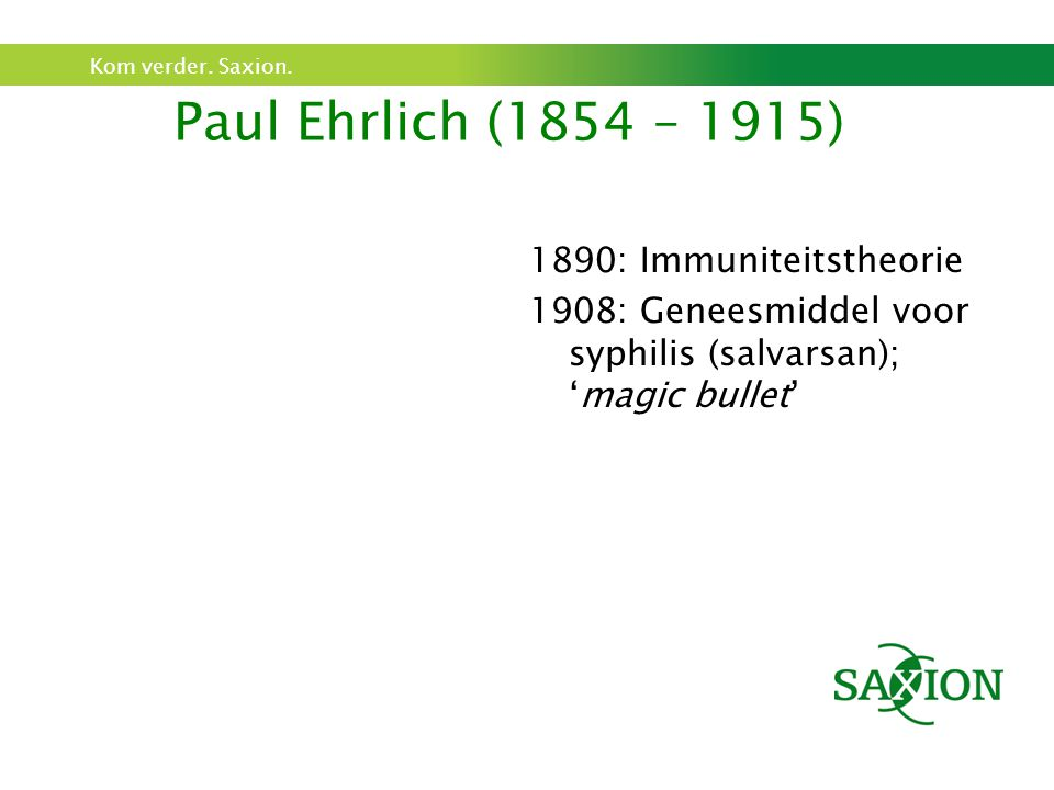 Kom verder. Saxion. Paul Ehrlich (1854 – 1915) 1890: Immuniteitstheorie 1908: Geneesmiddel voor syphilis (salvarsan); 'magic bullet'