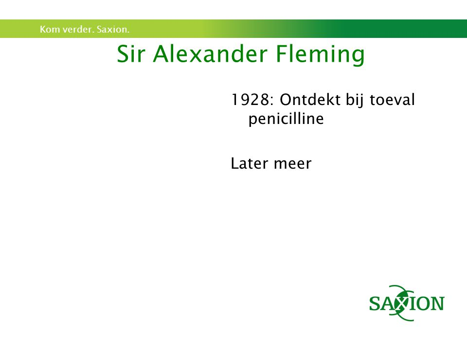 Kom verder. Saxion. Sir Alexander Fleming 1928: Ontdekt bij toeval penicilline Later meer