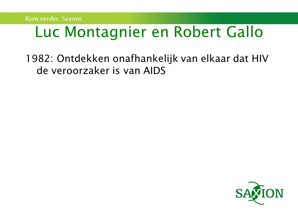 Kom verder. Saxion. Luc Montagnier en Robert Gallo 1982: Ontdekken onafhankelijk van elkaar dat HIV de veroorzaker is van AIDS