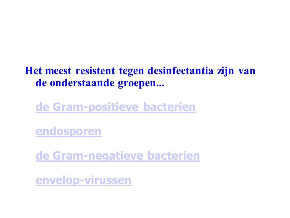 Het meest resistent tegen desinfectantia zijn van de onderstaande groepen... de Gram-positieve bacterien endosporen de Gram-negatieve bacterien envelo