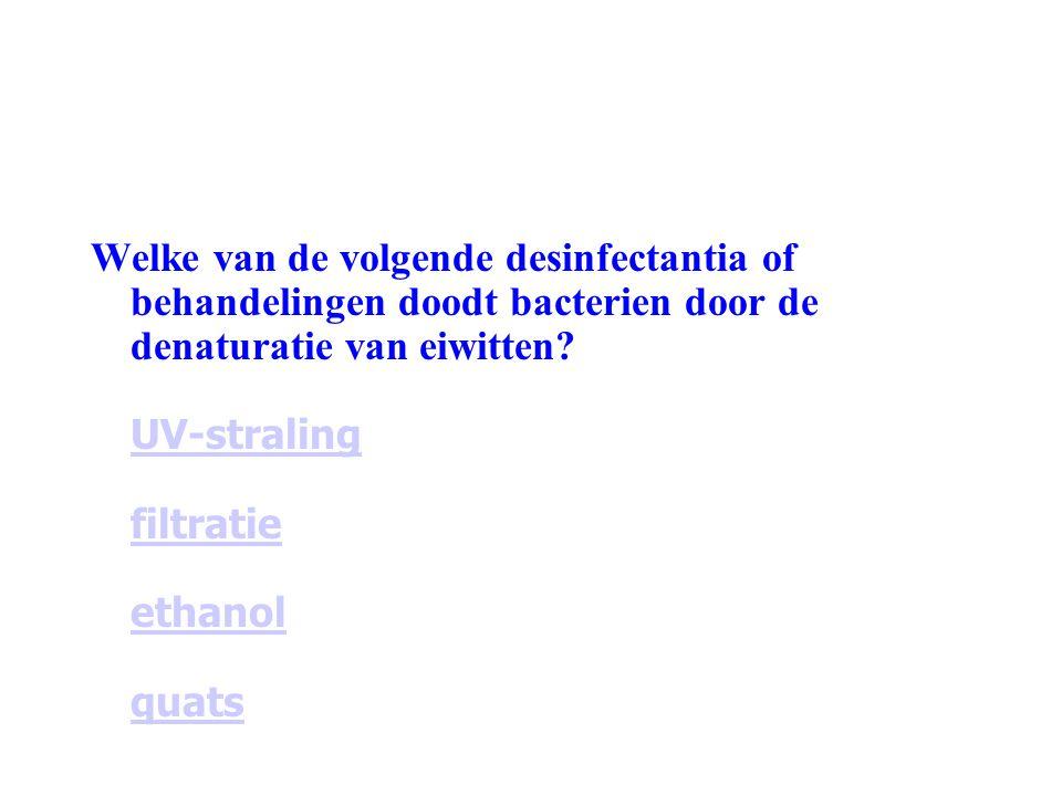 Welke van de volgende desinfectantia of behandelingen doodt bacterien door de denaturatie van eiwitten? UV-straling filtratie ethanol quats UV-stralin