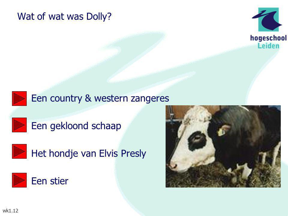wk1.12 Wat of wat was Dolly? Een country & western zangeres Een gekloond schaap Het hondje van Elvis Presly Een stier
