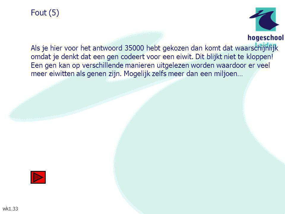 wk1.33 Fout (5) Als je hier voor het antwoord 35000 hebt gekozen dan komt dat waarschijnlijk omdat je denkt dat een gen codeert voor een eiwit. Dit bl