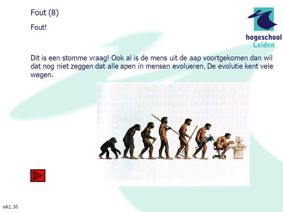 wk1.36 Fout (8) Fout! Dit is een stomme vraag! Ook al is de mens uit de aap voortgekomen dan wil dat nog niet zeggen dat alle apen in mensen evolueren