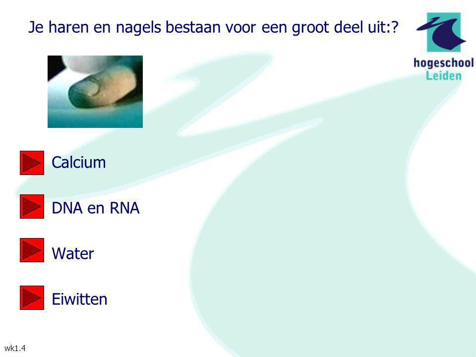 wk1.4 Je haren en nagels bestaan voor een groot deel uit:? Calcium DNA en RNA Water Eiwitten