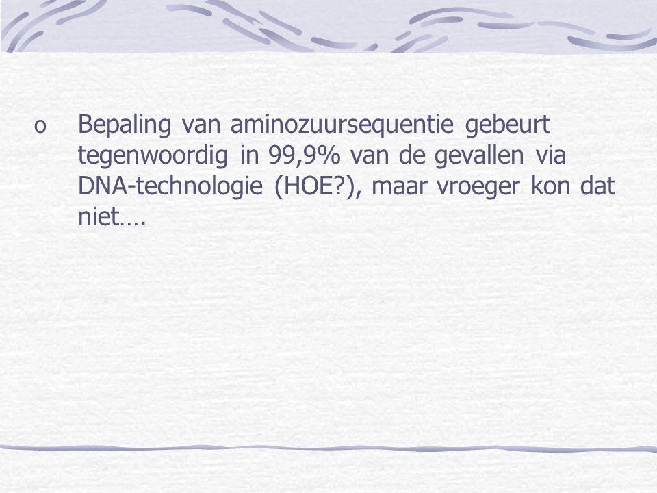 o Bepaling van aminozuursequentie gebeurt tegenwoordig in 99,9% van de gevallen via DNA-technologie (HOE?), maar vroeger kon dat niet….