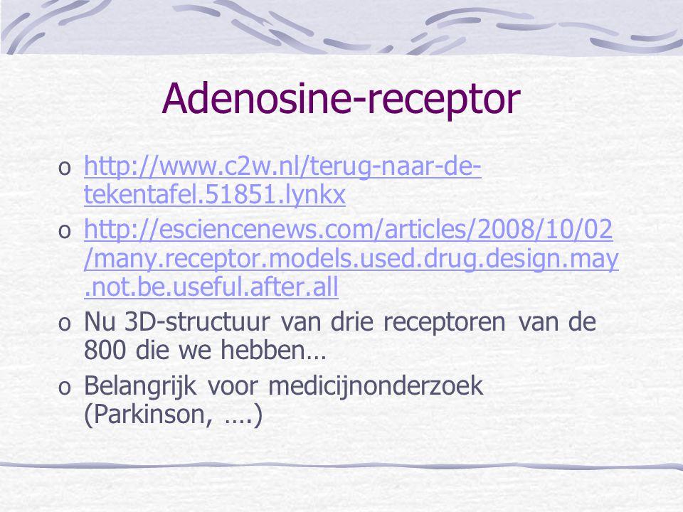 Adenosine-receptor o http://www.c2w.nl/terug-naar-de- tekentafel.51851.lynkx http://www.c2w.nl/terug-naar-de- tekentafel.51851.lynkx o http://esciencenews.com/articles/2008/10/02 /many.receptor.models.used.drug.design.may.not.be.useful.after.all http://esciencenews.com/articles/2008/10/02 /many.receptor.models.used.drug.design.may.not.be.useful.after.all o Nu 3D-structuur van drie receptoren van de 800 die we hebben… o Belangrijk voor medicijnonderzoek (Parkinson, ….)