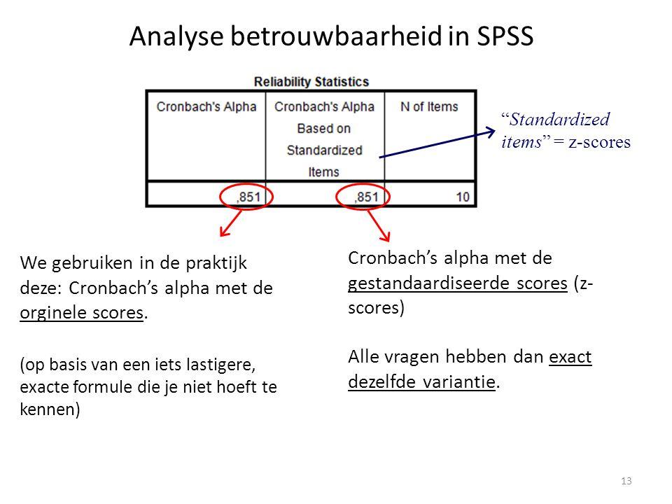 Analyse betrouwbaarheid in SPSS Cronbach's alpha met de gestandaardiseerde scores (z- scores) Alle vragen hebben dan exact dezelfde variantie. We gebr