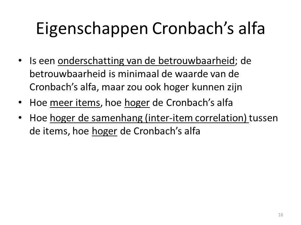 Eigenschappen Cronbach's alfa Is een onderschatting van de betrouwbaarheid; de betrouwbaarheid is minimaal de waarde van de Cronbach's alfa, maar zou