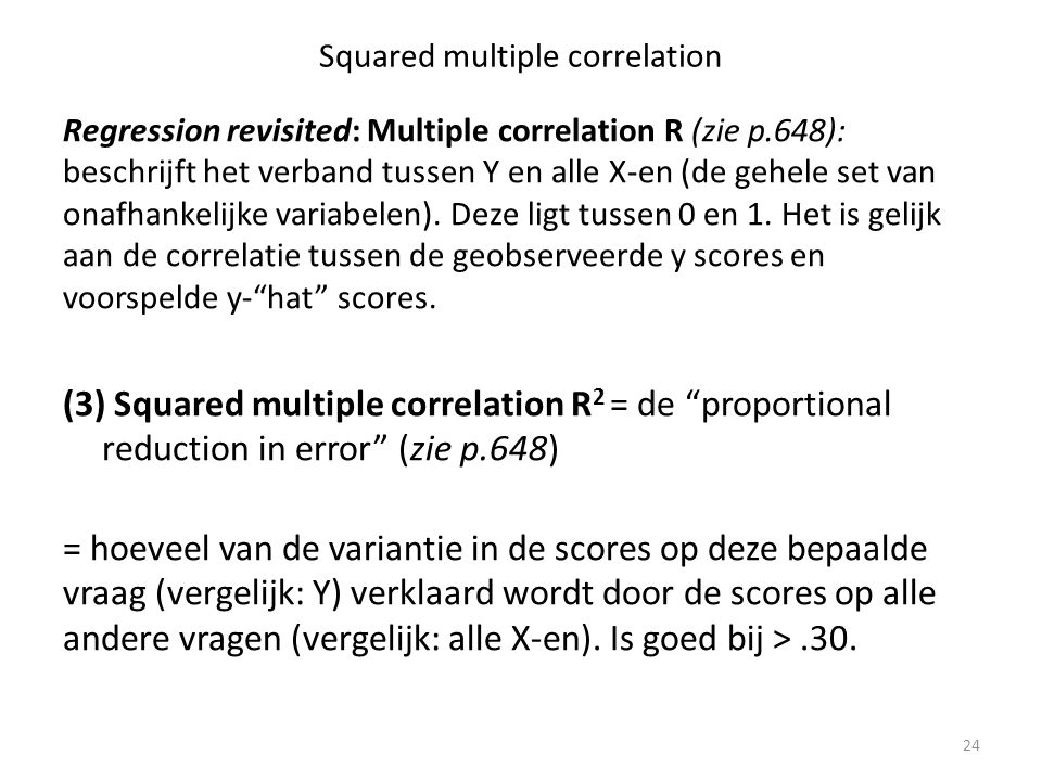 Squared multiple correlation Regression revisited: Multiple correlation R (zie p.648): beschrijft het verband tussen Y en alle X-en (de gehele set van