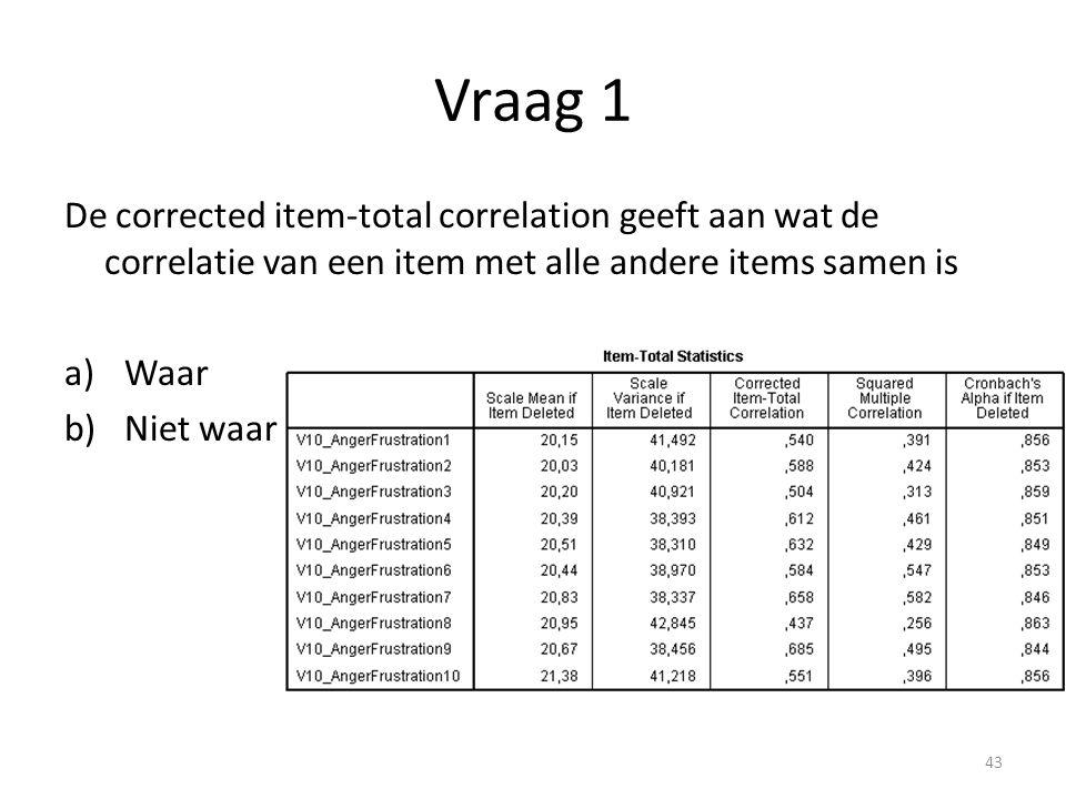 Vraag 1 De corrected item-total correlation geeft aan wat de correlatie van een item met alle andere items samen is a)Waar b)Niet waar 43