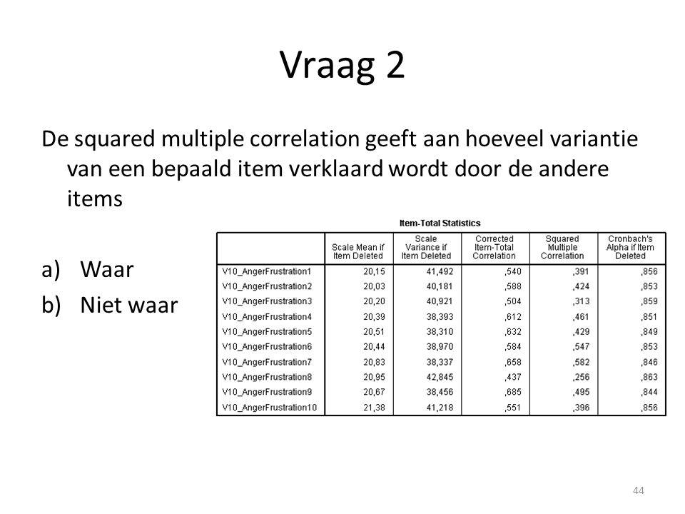 Vraag 2 De squared multiple correlation geeft aan hoeveel variantie van een bepaald item verklaard wordt door de andere items a)Waar b)Niet waar 44