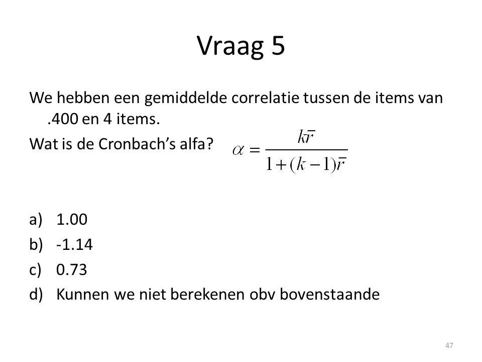Vraag 5 We hebben een gemiddelde correlatie tussen de items van.400 en 4 items. Wat is de Cronbach's alfa? a)1.00 b)-1.14 c)0.73 d)Kunnen we niet bere