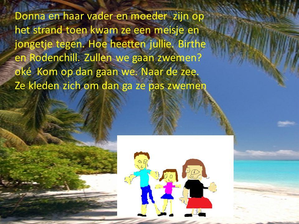 Donna en haar vader en moeder zijn op het strand toen kwam ze een meisje en jongetje tegen. Hoe heetten jullie. Birthe en Rodenchill. Zullen we gaan z