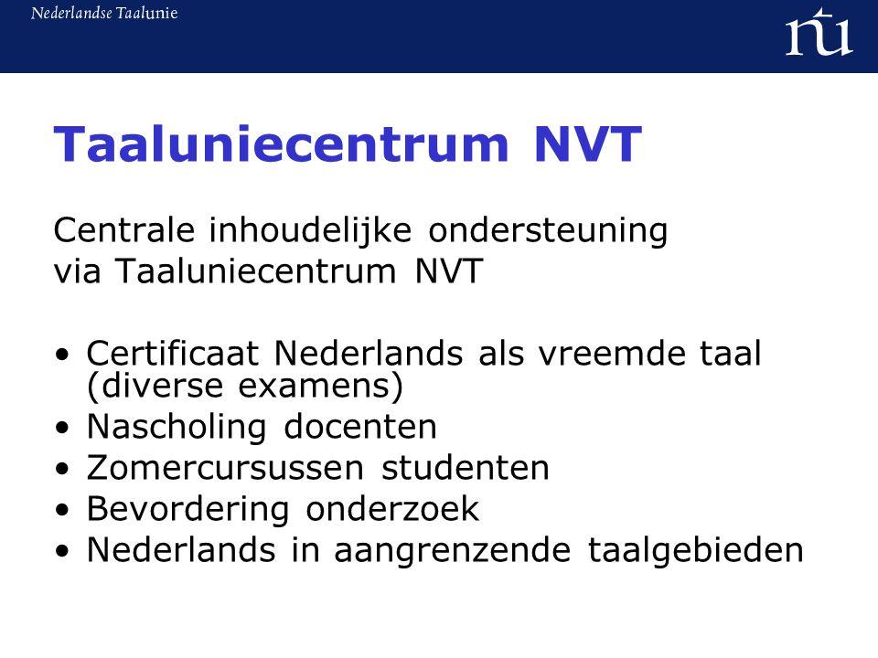 Taaluniecentrum NVT Centrale inhoudelijke ondersteuning via Taaluniecentrum NVT Certificaat Nederlands als vreemde taal (diverse examens) Nascholing docenten Zomercursussen studenten Bevordering onderzoek Nederlands in aangrenzende taalgebieden