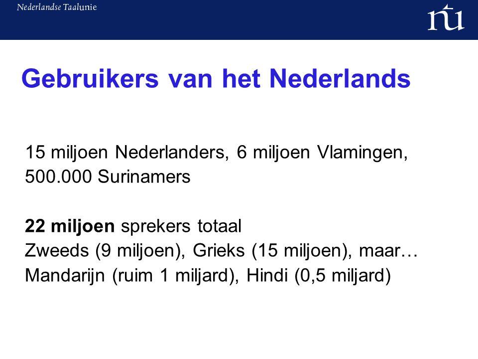 Gebruikers van het Nederlands 15 miljoen Nederlanders, 6 miljoen Vlamingen, 500.000 Surinamers 22 miljoen sprekers totaal Zweeds (9 miljoen), Grieks (15 miljoen), maar… Mandarijn (ruim 1 miljard), Hindi (0,5 miljard)