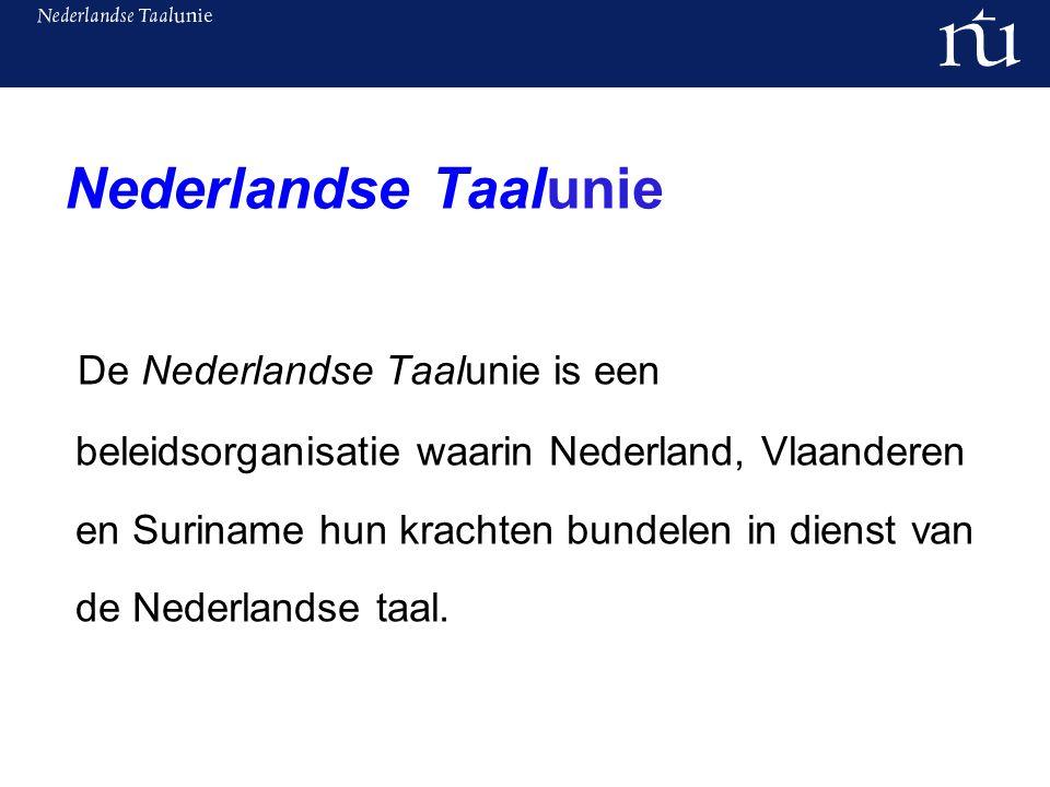 Nederlandse Taalunie De Nederlandse Taalunie is een beleidsorganisatie waarin Nederland, Vlaanderen en Suriname hun krachten bundelen in dienst van de Nederlandse taal.