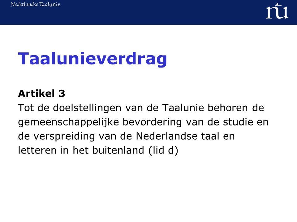 Taalunieverdrag Artikel 3 Tot de doelstellingen van de Taalunie behoren de gemeenschappelijke bevordering van de studie en de verspreiding van de Nederlandse taal en letteren in het buitenland (lid d)