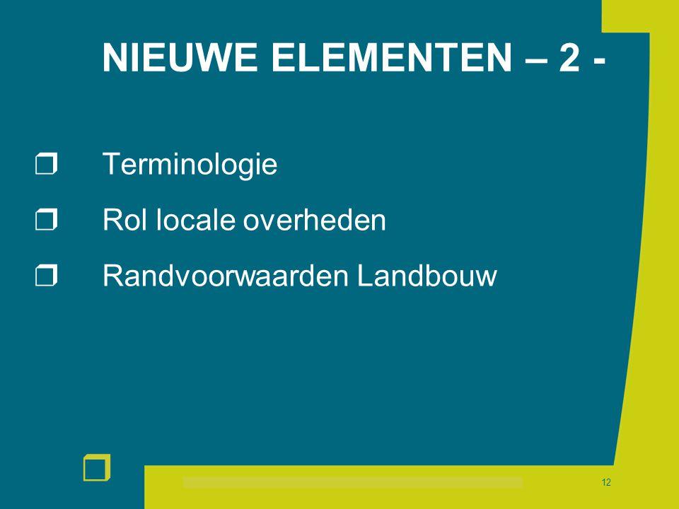 r 12 NIEUWE ELEMENTEN – 2 -  Terminologie  Rol locale overheden  Randvoorwaarden Landbouw