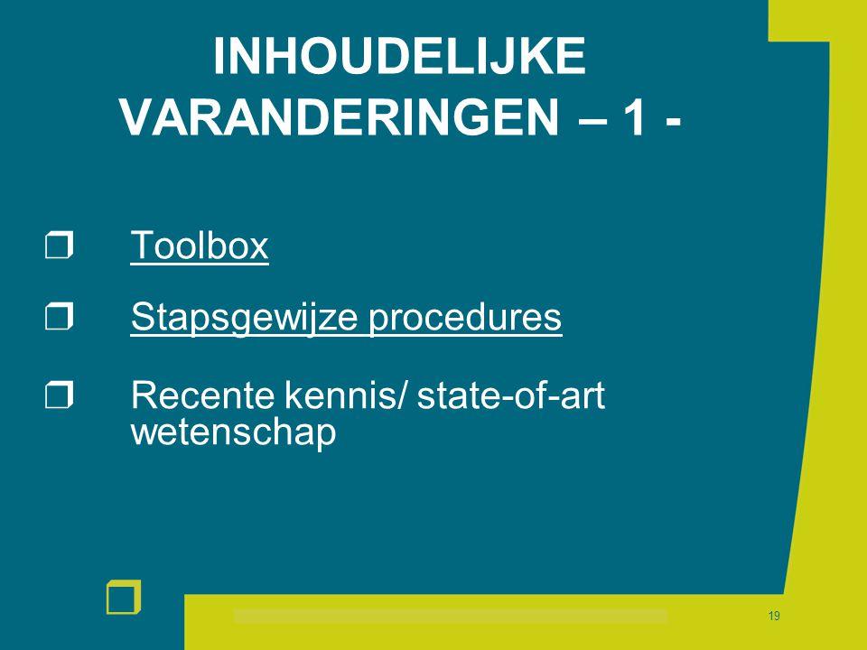 r 19 INHOUDELIJKE VARANDERINGEN – 1 -  Toolbox  Stapsgewijze procedures  Recente kennis/ state-of-art wetenschap