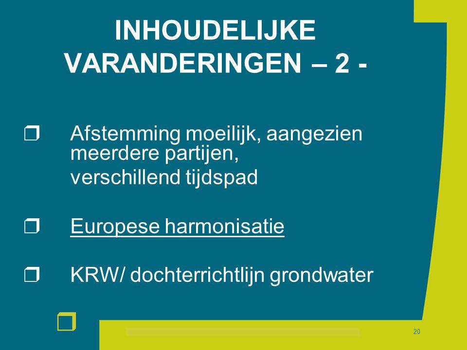 r 20 INHOUDELIJKE VARANDERINGEN – 2 -  Afstemming moeilijk, aangezien meerdere partijen, verschillend tijdspad  Europese harmonisatie  KRW/ dochterrichtlijn grondwater