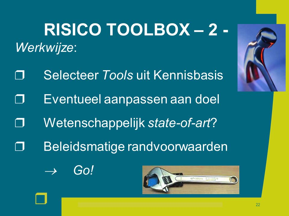 r 22 RISICO TOOLBOX – 2 - Werkwijze:  Selecteer Tools uit Kennisbasis  Eventueel aanpassen aan doel  Wetenschappelijk state-of-art?  Beleidsmatige