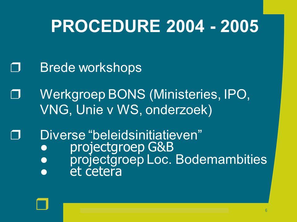 r 6 PROCEDURE 2004 - 2005  Brede workshops  Werkgroep BONS (Ministeries, IPO, VNG, Unie v WS, onderzoek)  Diverse beleidsinitiatieven ●projectgroep G&B ● projectgroep Loc.