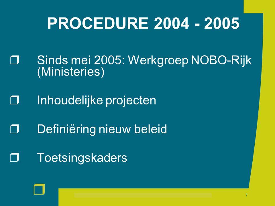 r 7 PROCEDURE 2004 - 2005  Sinds mei 2005: Werkgroep NOBO-Rijk (Ministeries)  Inhoudelijke projecten  Definiëring nieuw beleid  Toetsingskaders