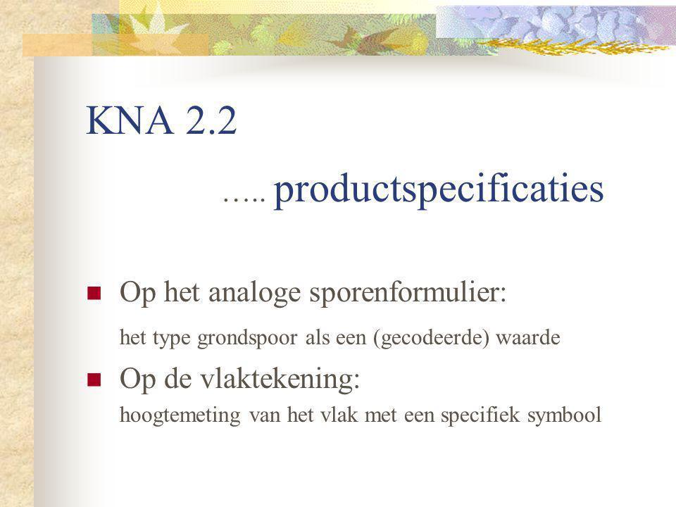KNA 2.2 ….. productspecificaties Op het analoge sporenformulier: het type grondspoor als een (gecodeerde) waarde Op de vlaktekening: hoogtemeting van