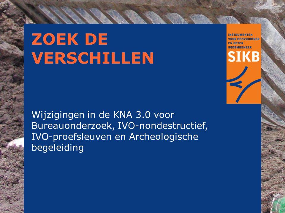 ZOEK DE VERSCHILLEN Wijzigingen in de KNA 3.0 voor Bureauonderzoek, IVO-nondestructief, IVO-proefsleuven en Archeologische begeleiding