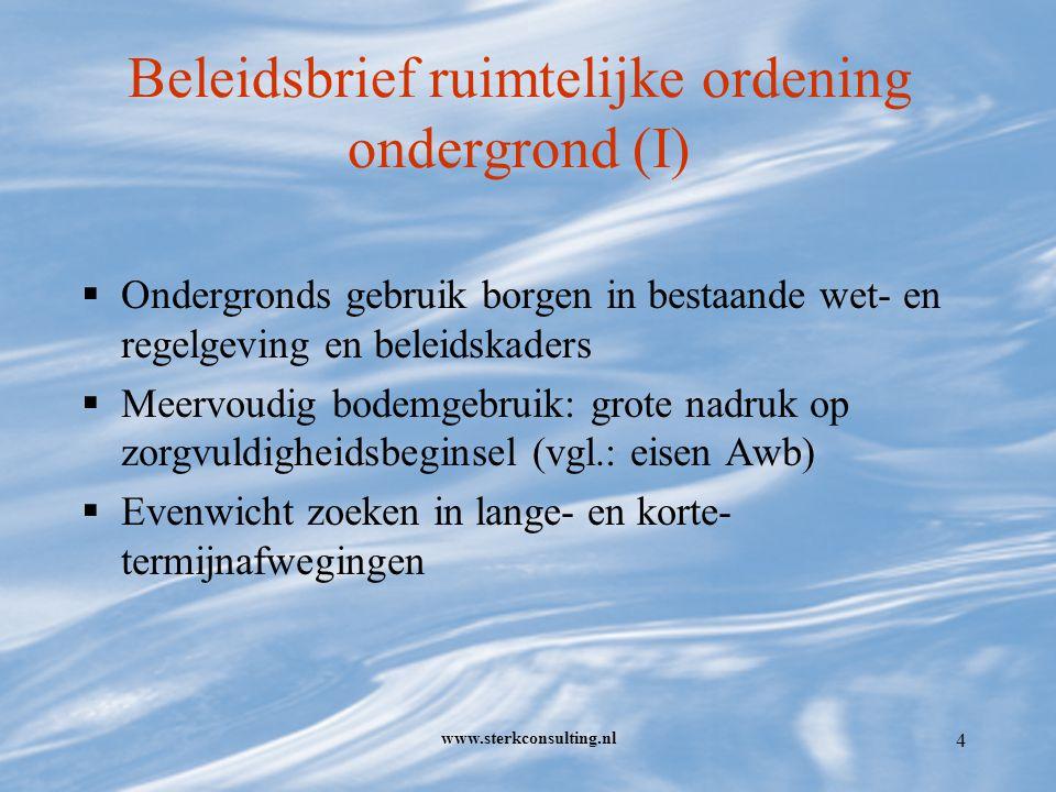 www.sterkconsulting.nl 5 Beleidsbrief ruimtelijke ordening ondergrond (II)  Aandacht voor wettelijke kaders Verbeteren uitvoeringspraktijk RO/bestemmingsplannen (herziening Wro) Extern veiligheidsbeleid ('gevaarlijke leidingen') Actualisering bestemmingsplannen Integrale regelgeving voor WKO en grondboringen Niet genoemd echter: effecten op waterhuishouding (watertoets ook hier verplicht!)