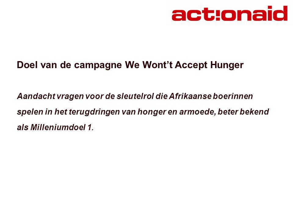 Doel van de campagne We Wont't Accept Hunger Aandacht vragen voor de sleutelrol die Afrikaanse boerinnen spelen in het terugdringen van honger en armoede, beter bekend als Milleniumdoel 1.