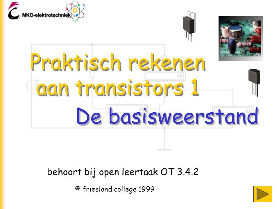 Praktisch rekenen aan transistors 1 behoort bij open leertaak OT 3.4.2 © friesland college 1999 De basisweerstand